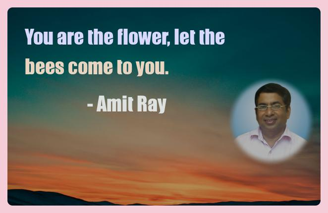 Amit Ray Motivation Quote You are the flower let the bees